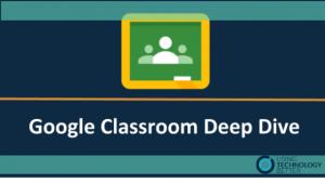 Google Classroom Deep Dive